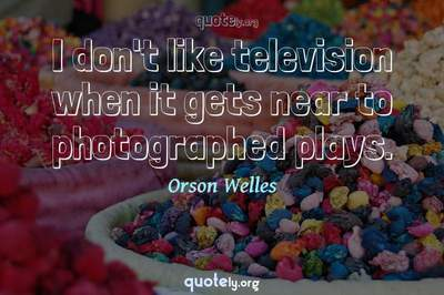 Photo Quote of I don't like television when it gets near to photographed plays.