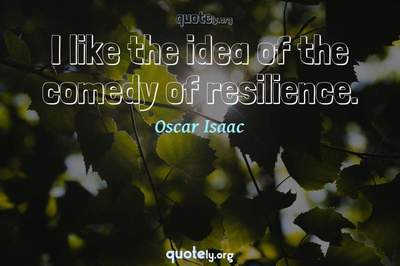 Photo Quote of I like the idea of the comedy of resilience.