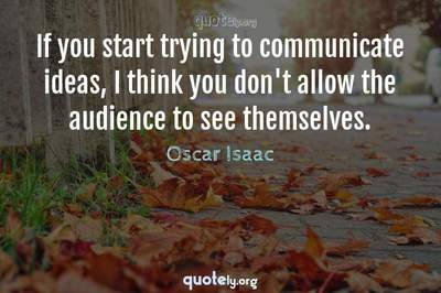 Photo Quote of If you start trying to communicate ideas, I think you don't allow the audience to see themselves.