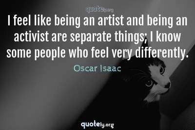 Photo Quote of I feel like being an artist and being an activist are separate things; I know some people who feel very differently.