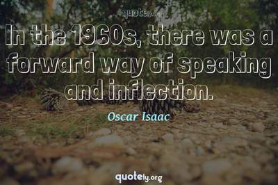 Photo Quote of In the 1960s, there was a forward way of speaking and inflection.