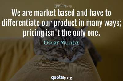 Photo Quote of We are market based and have to differentiate our product in many ways; pricing isn't the only one.