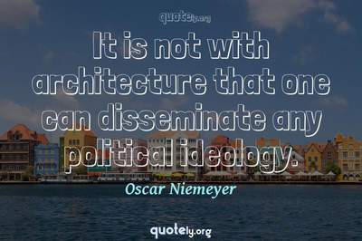 Photo Quote of It is not with architecture that one can disseminate any political ideology.