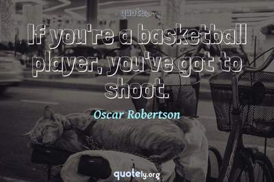 Photo Quote of If you're a basketball player, you've got to shoot.