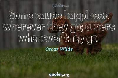 Photo Quote of Some cause happiness wherever they go; others whenever they go.