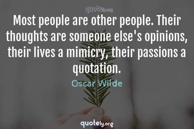 Photo Quote of Most people are other people. Their thoughts are someone else's opinions, their lives a mimicry, their passions a quotation.