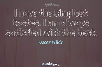 Photo Quote of I have the simplest tastes. I am always satisfied with the best.
