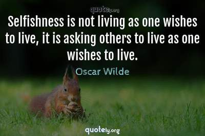 Photo Quote of Selfishness is not living as one wishes to live, it is asking others to live as one wishes to live.