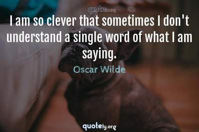 Photo Quote of I am so clever that sometimes I don't understand a single word of what I am saying.