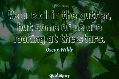 Photo Quote of We are all in the gutter, but some of us are looking at the stars.