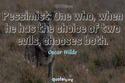 Photo Quote of Pessimist: One who, when he has the choice of two evils, chooses both.
