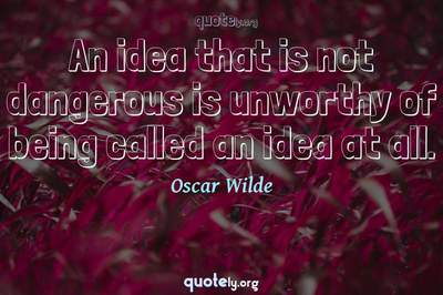 Photo Quote of An idea that is not dangerous is unworthy of being called an idea at all.