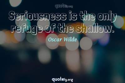 Photo Quote of Seriousness is the only refuge of the shallow.