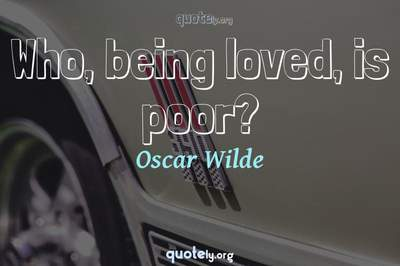 Photo Quote of Who, being loved, is poor?