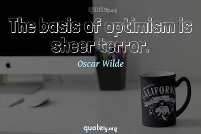 Photo Quote of The basis of optimism is sheer terror.