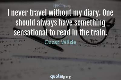 Photo Quote of I never travel without my diary. One should always have something sensational to read in the train.
