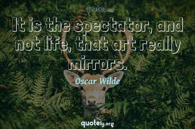 Photo Quote of It is the spectator, and not life, that art really mirrors.