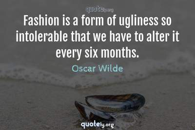 Photo Quote of Fashion is a form of ugliness so intolerable that we have to alter it every six months.