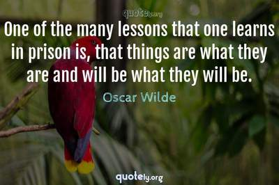 Photo Quote of One of the many lessons that one learns in prison is, that things are what they are and will be what they will be.