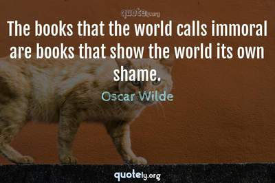 Photo Quote of The books that the world calls immoral are books that show the world its own shame.