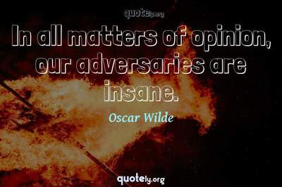 Photo Quote of In all matters of opinion, our adversaries are insane.
