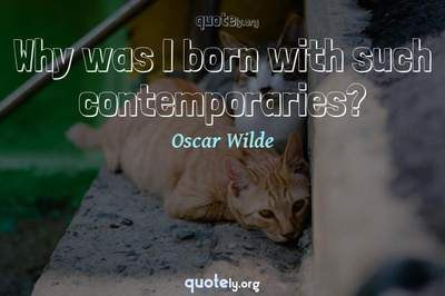 Photo Quote of Why was I born with such contemporaries?