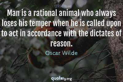 Photo Quote of Man is a rational animal who always loses his temper when he is called upon to act in accordance with the dictates of reason.