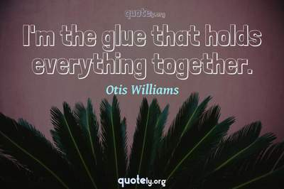 Photo Quote of I'm the glue that holds everything together.