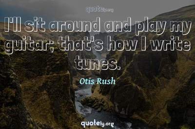 Photo Quote of I'll sit around and play my guitar; that's how I write tunes.