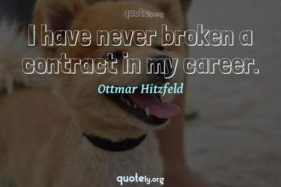 Photo Quote of I have never broken a contract in my career.