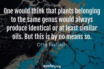 Photo Quote of One would think that plants belonging to the same genus would always produce identical or at least similar oils. But this is by no means so.