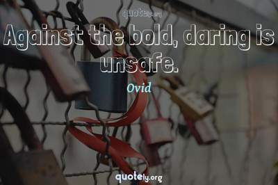 Photo Quote of Against the bold, daring is unsafe.