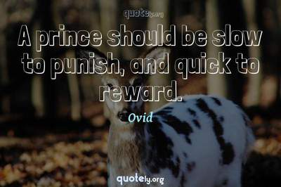 Photo Quote of A prince should be slow to punish, and quick to reward.