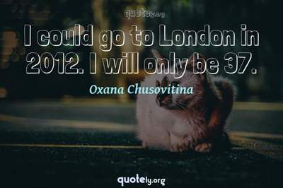 Photo Quote of I could go to London in 2012. I will only be 37.