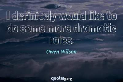 Photo Quote of I definitely would like to do some more dramatic roles.