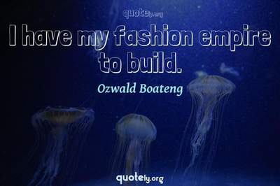 Photo Quote of I have my fashion empire to build.