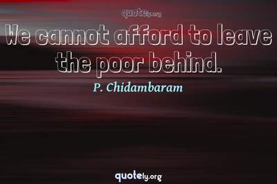 Photo Quote of We cannot afford to leave the poor behind.
