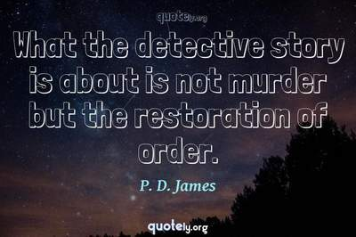 Photo Quote of What the detective story is about is not murder but the restoration of order.