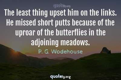 Photo Quote of The least thing upset him on the links. He missed short putts because of the uproar of the butterflies in the adjoining meadows.