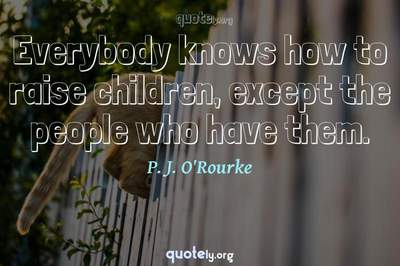 Photo Quote of Everybody knows how to raise children, except the people who have them.