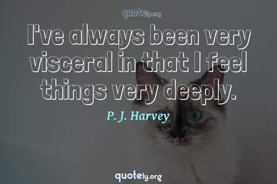 Photo Quote of I've always been very visceral in that I feel things very deeply.
