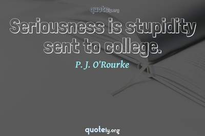 Photo Quote of Seriousness is stupidity sent to college.