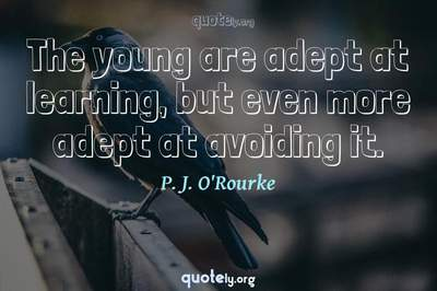 Photo Quote of The young are adept at learning, but even more adept at avoiding it.
