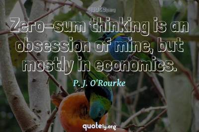 Photo Quote of Zero-sum thinking is an obsession of mine, but mostly in economics.