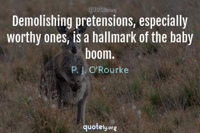 Photo Quote of Demolishing pretensions, especially worthy ones, is a hallmark of the baby boom.