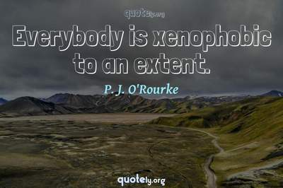 Photo Quote of Everybody is xenophobic to an extent.