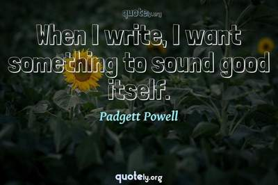 Photo Quote of When I write, I want something to sound good itself.