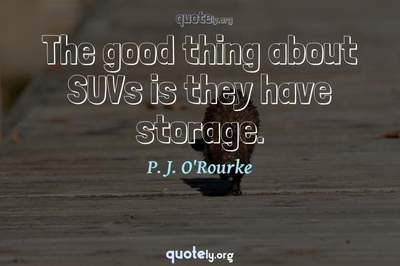 Photo Quote of The good thing about SUVs is they have storage.
