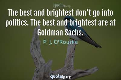 Photo Quote of The best and brightest don't go into politics. The best and brightest are at Goldman Sachs.