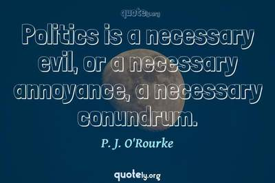 Photo Quote of Politics is a necessary evil, or a necessary annoyance, a necessary conundrum.